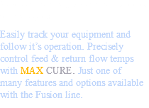 Save on man-hours with new applied technologies Easily track your equipment and follow it's operation. Precisely control feed & return flow temps with MAX CURE. Just one of many features and options available with the Fusion line.