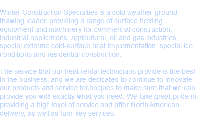 Complete Rental Satisfaction Winter Construction Specialties is a cold weather-ground thawing leader, providing a range of surface heating equipment and machinery for commercial construction, industrial applications, agricultural, oil and gas industries, special extreme cold-surface heat implementation, special ice conditions and residential construction. The service that our heat rental technicians provide is the best in the business, and we are dedicated to continue to innovate our products and service techniques to make sure that we can provide you with exactly what you need. We take great pride in providing a high level of service and offer North American delivery, as well as turn-key services.